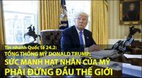 Tin nhanh Quốc tế 24.2: Tổng thống Trump muốn kho vũ khí hạt nhân Mỹ mạnh nhất thế giới