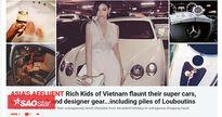 Hội con nhà giàu Việt tiếp tục gây choáng khi xuất hiện trên báo Mỹ và Anh