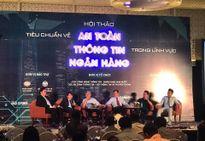 Tiêu chuẩn an toàn thông tin của ngân hàng Việt Nam cần phù hợp với thế giới