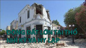 Động đất lớn tại Thổ Nhĩ Kỳ và Hy Lạp