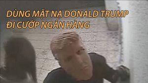 Dùng mặt nạ Donald Trump đi cướp ngân hàng