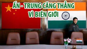 Trung Quốc, Ấn Độ tiếp tục tranh chấp biên giới