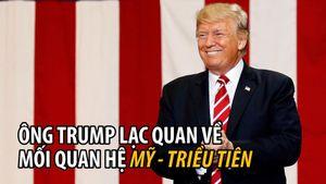Tổng thống Trump lạc quan về quan hệ Mỹ - Triều Tiên