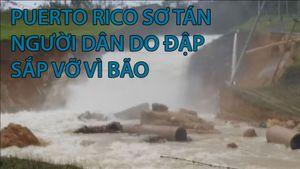 Puerto Rico sơ tán người dân do đập sắp vỡ vì bão