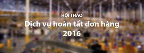 Chuoi hoi thao 'Dich vu hoan tat don hang 2016': Tim dich vu chuyen phat toi uu cho TMDT - Anh 1