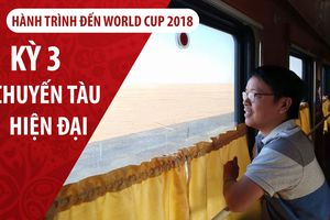 Ký sự World Cup 2018: Chuyến tàu sang trọng Nam Ninh - Bắc Kinh