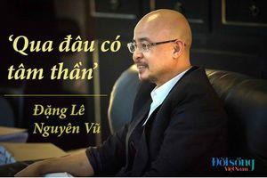 Những câu nói 'ấn tượng' của ông Đặng Lê Nguyên Vũ sau 4 năm im lặng