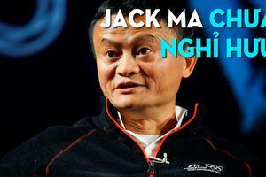 Jack Ma chưa nghỉ hưu, lên kế hoạch xây dựng đội ngũ kế thừa